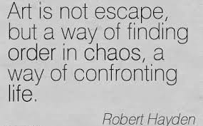 Beautiful Chaos Quotes Best of Beautiful Chaos Quote By Robert HaydenArt Is Not Escape But A Way
