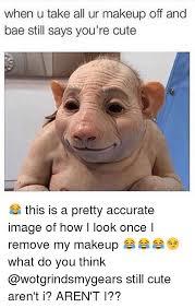 bae cute and funny when u take all ur makeup off and bae