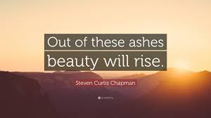 "Beauty Ashes Quotes Best Of Steven Curtis Chapman Quote ""Out Of These Ashes Beauty Will Rise"