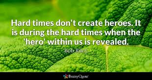 hero quotes brainyquote hard times don t create heroes it is during the hard times when the