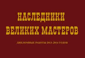 Выставка НАСЛЕДНИКИ ВЕЛИКИХ МАСТЕРОВ Дипломные работы  Выставка Наследники Великих Мастеров
