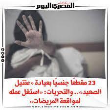 صحيفة المصري اليوم | 23 مقطعًا جنسيًا بعيادة «عنتيل الصعيد».. والتحريات:  «استغل عمله لمواقعة المريضات»