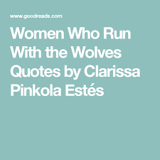 Women Who Run With The Wolves Quotes Best Goodreads Quotes Page Women Who Run With The Wolves Quotes By