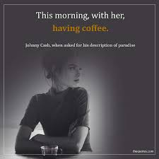 This Morning With Her Having Coffee Johnny Cash Wh Unknown Quotes