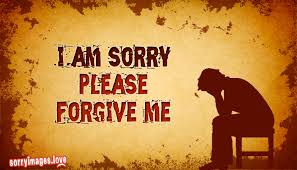 i am sorry please forgive me otherwise