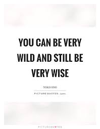 You Can Be Very Wild And Still Be Very Wise Picture Quotes Amazing Very Wise Quotes