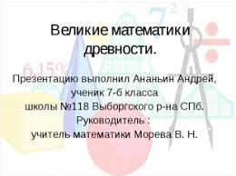 Великие математики древности класс Презентация слайда 1 Великие математики древности Презентацию выполнил Ананьин Андрей ученик 7 б кла