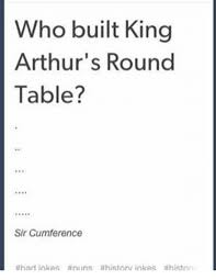 arthur memes and king arthur who built king arthur s round table sir
