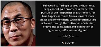 dalai lama quote i believe all suffering is caused by ignorance  i believe all suffering is caused by ignorance people inflict pain on others in the