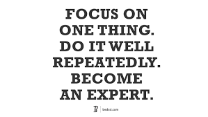 Focus On One Thing Do It Well Repeatedly Become An Expert