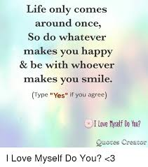 Life Only Comes Around Once So Do Whatever Makes You Happy Be With Adorable I Love Myself Quotes