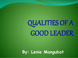 qualities of a good leader qualities of a good leader by lenie mangubat