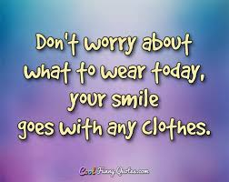 Clothes Quotes Adorable Don't Worry About What To Wear Today Your Smile Goes With Any Clothes