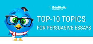 list of top topics for persuasive essays ca edubirdie com top 10 topics for persuasive essays