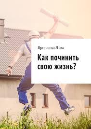<b>Ярослава Лим</b>, <b>Как починить</b> свою <b>жизнь</b>? – скачать fb2, epub, pdf ...