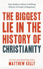 the biggest lie in the history of ity how modern culture is robbing billions of people of happiness matthew kelly 9781635820409 amazon