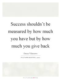 Quotes About Giving Back Simple Success Shouldn't Be Measured By How Much You Have But By How