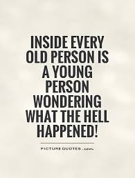 Old Quotes Awesome Inside Every Old Person Is A Young Person Wondering What The