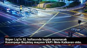 Süper Lig'in 32. haftasında bugün oynanacak Kasımpaşa Beşiktaş maçının  VAR'ı Mete Kalkavan oldu. - Haberler - Haber Ofisi