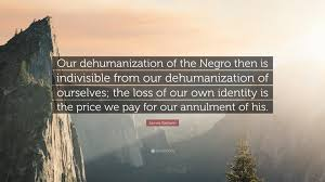 Quote Our Dehumanization Of The Negro Then Is Indivisible From Our