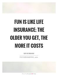 fun is like life insurance the older you get the more it costs picture