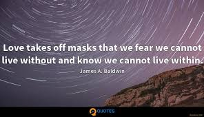 Love Takes Off Masks That We Fear We Cannot Live Without And