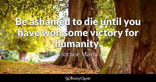 Horace Mann Quotes Interesting Be Ashamed To Die Until You Have Won Some Victory For Humanity