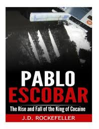 Pablo Escobar The Rise And Fall Of The King Of Cocaine By J D