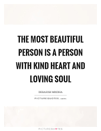 Quotes About Being A Beautiful Person Best Of The Most Beautiful Person Is A Person With Kind Heart And Loving