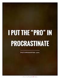 """Procrastination Quotes Stunning I Put The """"pro"""" In Procrastinate Picture Quotes"""