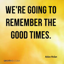 Aidan Nolan Quotes QuoteHD Magnificent Good Times Quotes