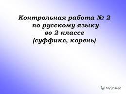 Презентация на тему Контрольная работа по русскому языку во  1 Контрольная работа 2 по русскому языку во 2 классе суффикс корень
