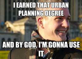 I earned that urban planning degree and by god, i'm gonna use it ... via Relatably.com