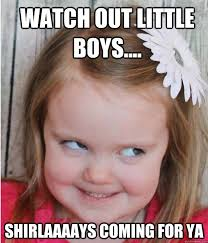 WATCH OUT LITTLE BOYS.... SHIRLAAAAYS COMING FOR YA - Evil Smile ... via Relatably.com