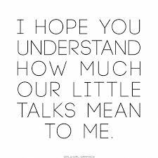 What You Mean To Me Quotes New I Hope You Understand How Much Our Little Talks Mean To Me Love