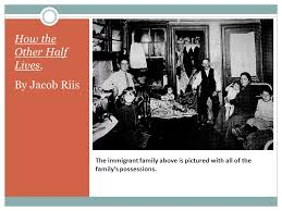 how the other half lives a photo essay by jacob riis ppt  4 the immigrant family above is pictured all of the family s possessions how the other half lives