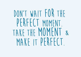 Take The Moment And Make It Perfect Just Sayin Weisheiten