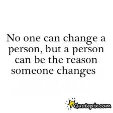Quotes About Change And Love Interesting No One Can Change A Person But A Person Can Be The Reason Someone