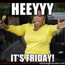 HEEYYY IT'S FRIDAY! - Overly-Excited Oprah!!! | Meme Generator via Relatably.com