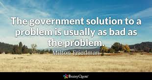 Milton Friedman Quotes Impressive The Government Solution To A Problem Is Usually As Bad As The