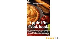How to make apple pie: Apple Pie Cookbook 70 Simple Tasty Homemade Apple Pie Recipes For The Whole Family Delicious Apple Desserts Cookbook Kindle Edition By Fawn Brendan Cookbooks Food Wine Kindle Ebooks Amazon Com