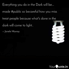 What Is Done In The Dark Will Come To Light Everything You Do In The Quotes Writings By Janele