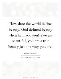 Beautiful Just The Way You Are Quotes Best Of How Dare The World Define Beauty God Defined Beauty When He