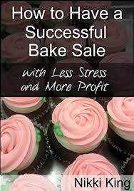 How To Have A Bake Sale Amazon Com How To Have A Successful Bake Sale With Less Stress And