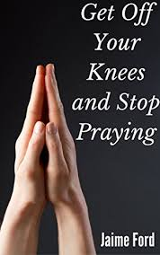 Get Off Your Knees and Stop Praying - Kindle edition by Ford, Jaime.  Religion & Spirituality Kindle eBooks @ Amazon.com.