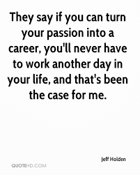 jeff holden quotes quotehd they say if you can turn your passion into a career you ll never