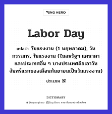 Labor Day แปลว่า วันแรงงาน (1 พฤษภาคม), วันกรรมกร, วันแรงงาน (ในสหรัฐฯ  แคนาดาและประเทศอื่น ๆ บางประเทศถือเอาวันจันทร์แรกของเดือนกันยายนเป็น วันแรงงาน)   Eng Hero เรียนภาษาอังกฤษ ออนไลน์ ฟรี