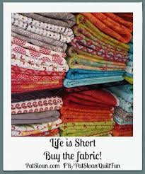 290 best Quilt Quips images on Pinterest | Quilting quotes, Sewing ... & Pat Sloan: 'Life is Short, Buy the Fabric!' Repin if you Adamdwight.com