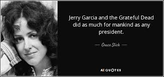 Jerry Garcia Quotes Best Grace Slick Quote Jerry Garcia And The Grateful Dead Did As Much For