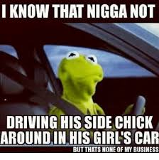 kermit meme none of my business cheating. Interesting Kermit Cars Driving And Kermit The Frog I KNOW THAT NIGGA NOT DRIVING HIS SIDE  CHICK AROUNDINHISGIRLS CAR BUT THATS NONE OF MY BUSINESS And Meme None Of My Business Cheating B